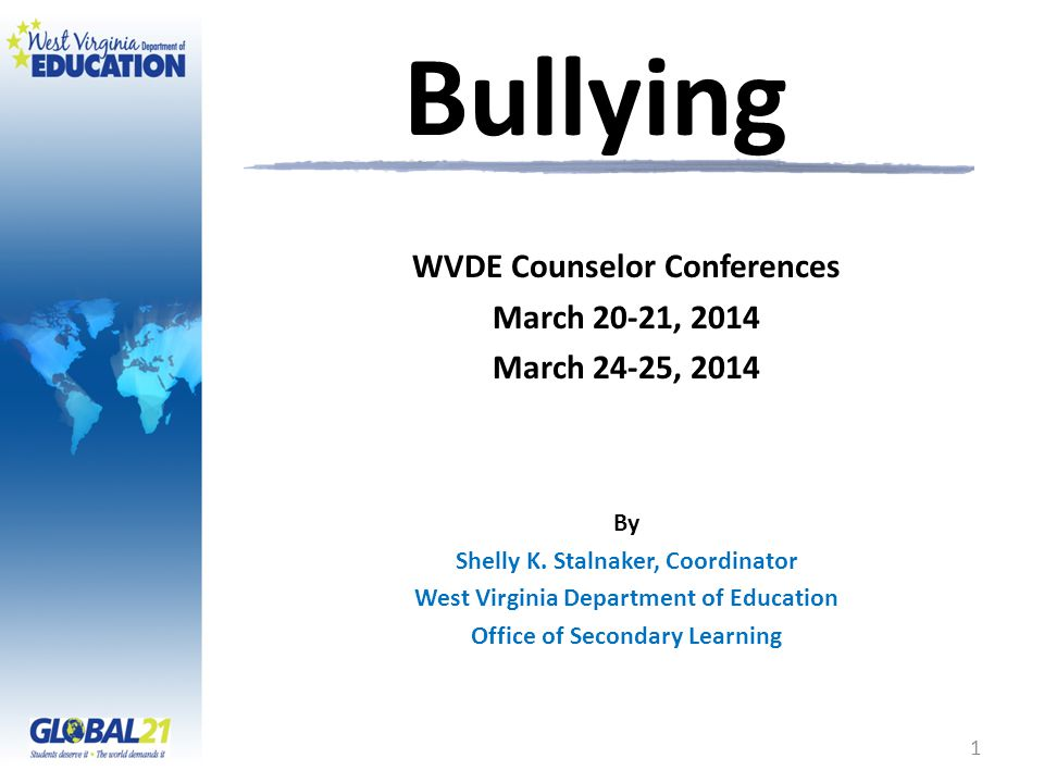 Bullying 1 WVDE Counselor Conferences March 20-21, 2014 March 24-25, 2014 By Shelly K.