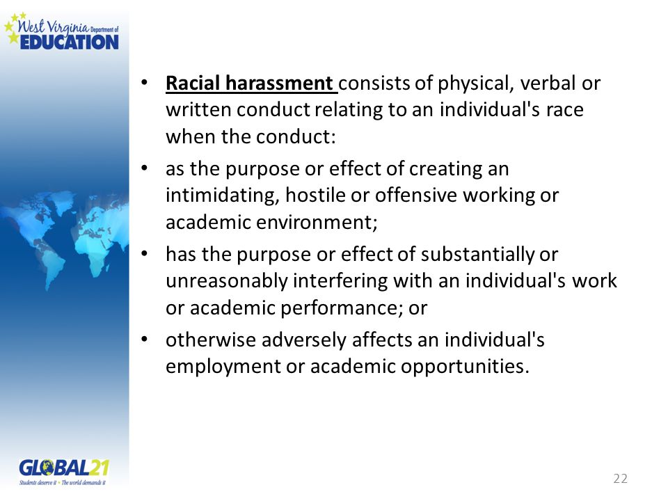 Racial harassment consists of physical, verbal or written conduct relating to an individual s race when the conduct: as the purpose or effect of creating an intimidating, hostile or offensive working or academic environment; has the purpose or effect of substantially or unreasonably interfering with an individual s work or academic performance; or otherwise adversely affects an individual s employment or academic opportunities.