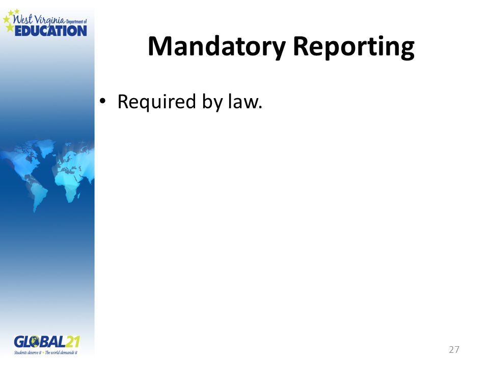 Mandatory Reporting Required by law. 27