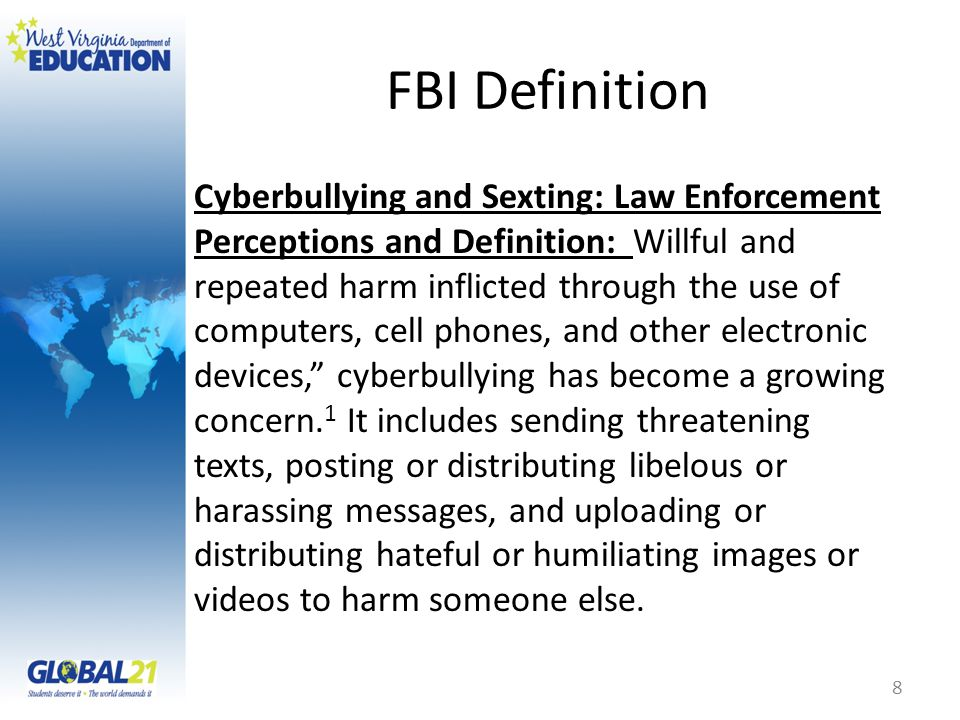 FBI Definition Cyberbullying and Sexting: Law Enforcement Perceptions and Definition: Willful and repeated harm inflicted through the use of computers, cell phones, and other electronic devices, cyberbullying has become a growing concern.