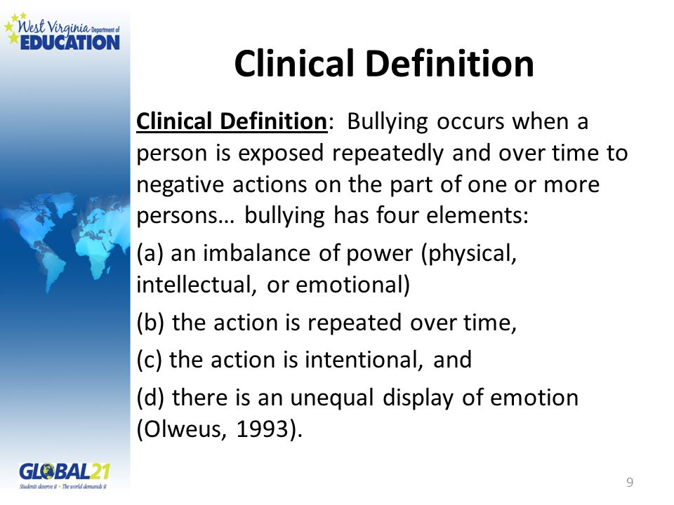 Clinical Definition Clinical Definition: Bullying occurs when a person is exposed repeatedly and over time to negative actions on the part of one or more persons… bullying has four elements: (a) an imbalance of power (physical, intellectual, or emotional) (b) the action is repeated over time, (c) the action is intentional, and (d) there is an unequal display of emotion (Olweus, 1993).