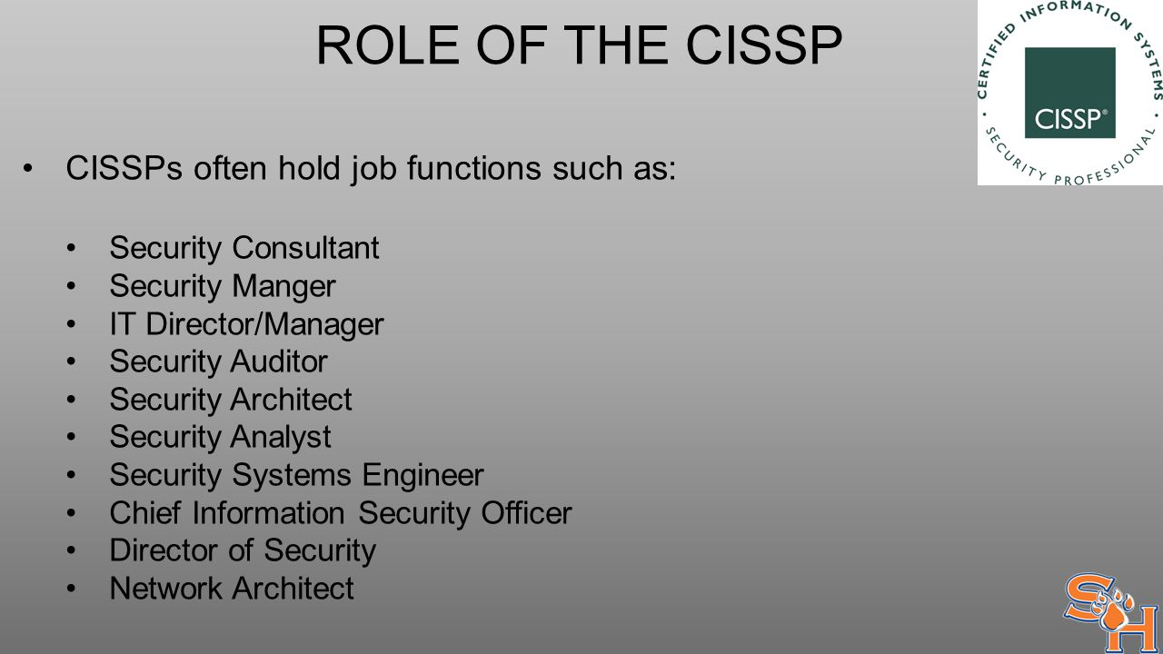 ROLE OF THE CISSP CISSPs often hold job functions such as: Security Consultant Security Manger IT Director/Manager Security Auditor Security Architect Security Analyst Security Systems Engineer Chief Information Security Officer Director of Security Network Architect