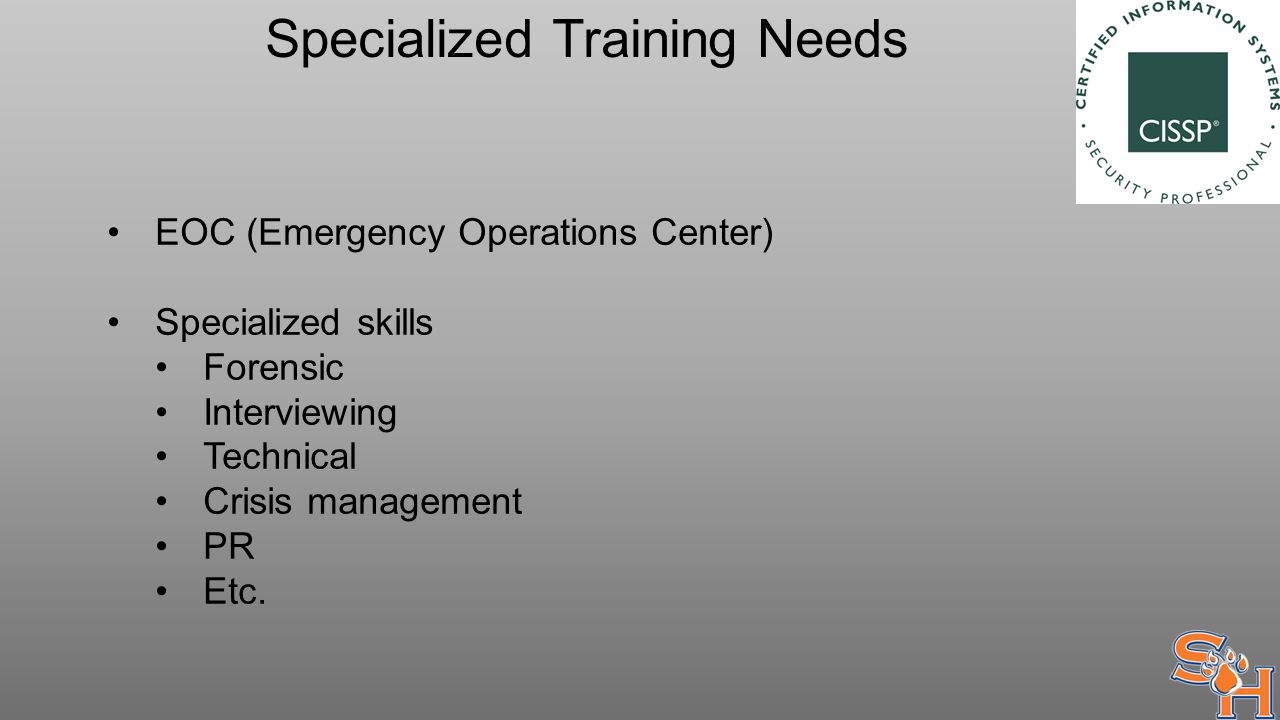 Specialized Training Needs EOC (Emergency Operations Center) Specialized skills Forensic Interviewing Technical Crisis management PR Etc.