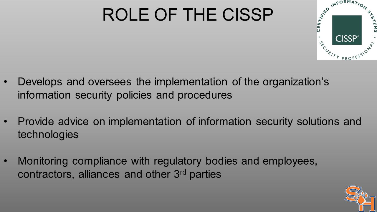 ROLE OF THE CISSP Develops and oversees the implementation of the organization's information security policies and procedures Provide advice on implementation of information security solutions and technologies Monitoring compliance with regulatory bodies and employees, contractors, alliances and other 3 rd parties