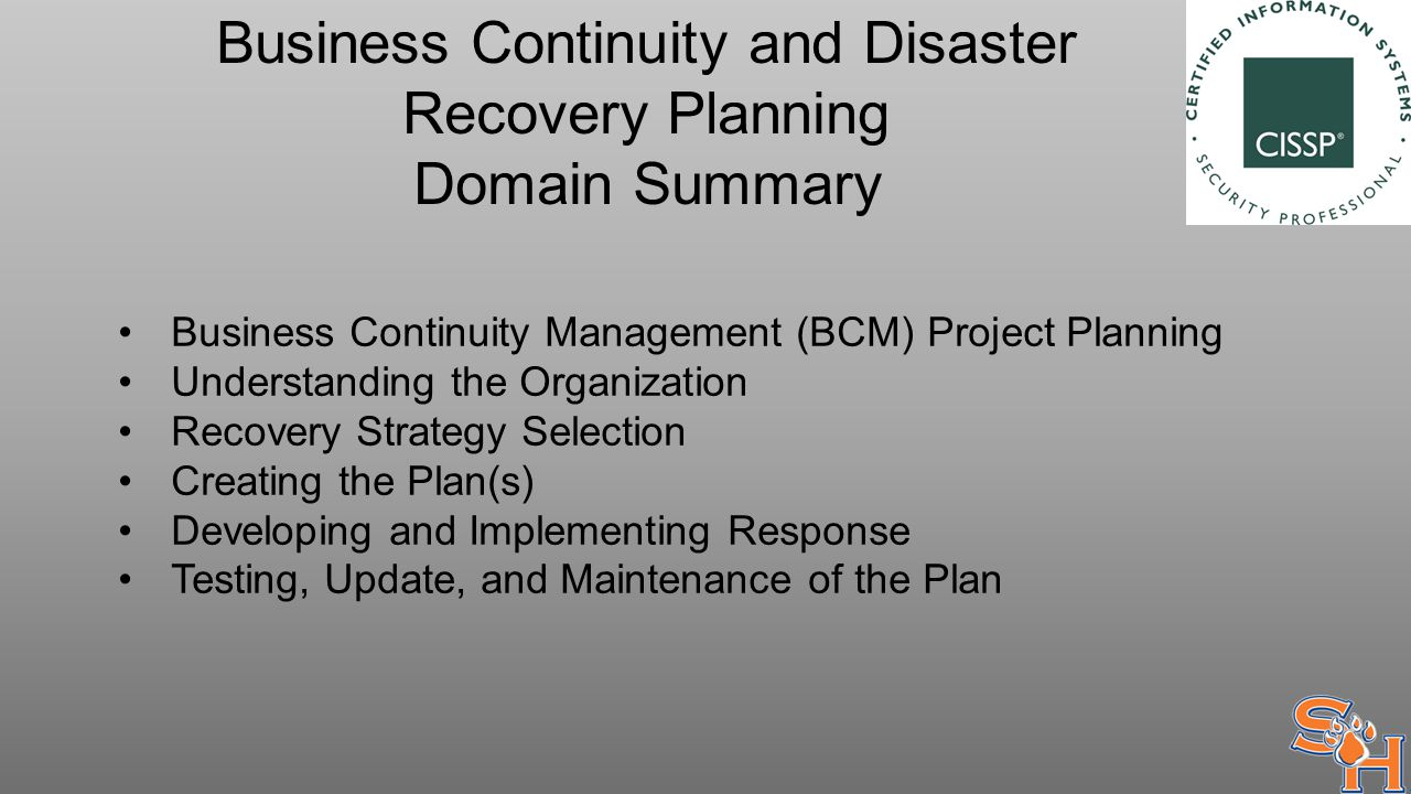 Business Continuity and Disaster Recovery Planning Domain Summary Business Continuity Management (BCM) Project Planning Understanding the Organization Recovery Strategy Selection Creating the Plan(s) Developing and Implementing Response Testing, Update, and Maintenance of the Plan