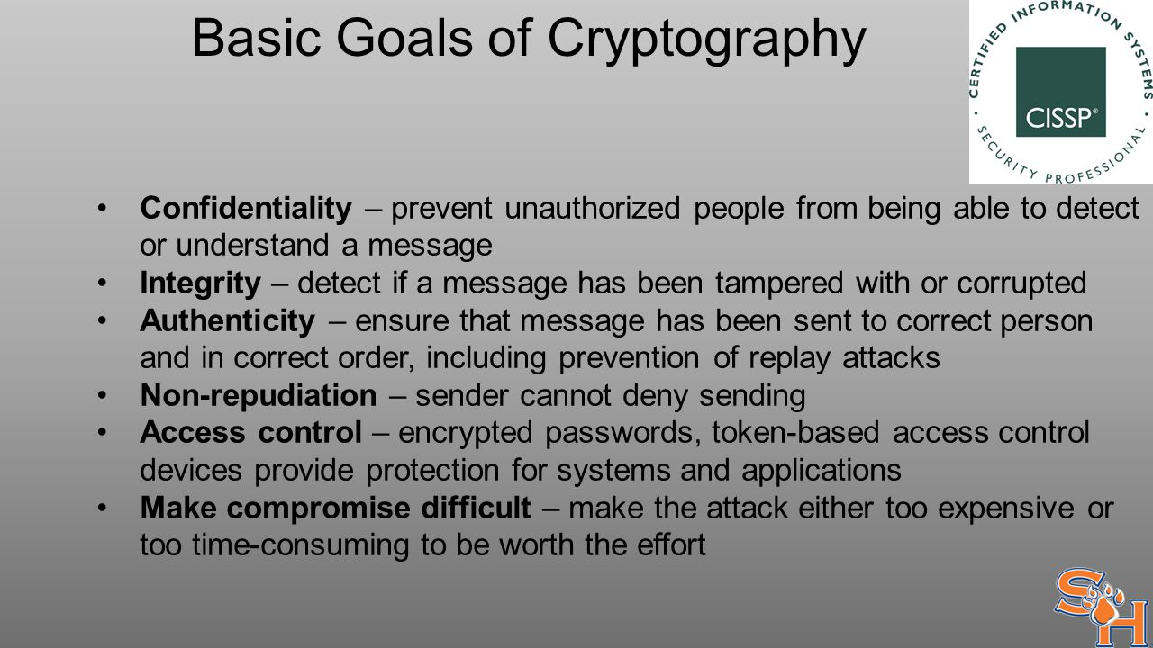 Basic Goals of Cryptography Confidentiality – prevent unauthorized people from being able to detect or understand a message Integrity – detect if a message has been tampered with or corrupted Authenticity – ensure that message has been sent to correct person and in correct order, including prevention of replay attacks Non-repudiation – sender cannot deny sending Access control – encrypted passwords, token-based access control devices provide protection for systems and applications Make compromise difficult – make the attack either too expensive or too time-consuming to be worth the effort