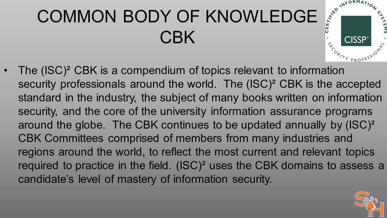 COMMON BODY OF KNOWLEDGE CBK The (ISC)² CBK is a compendium of topics relevant to information security professionals around the world.