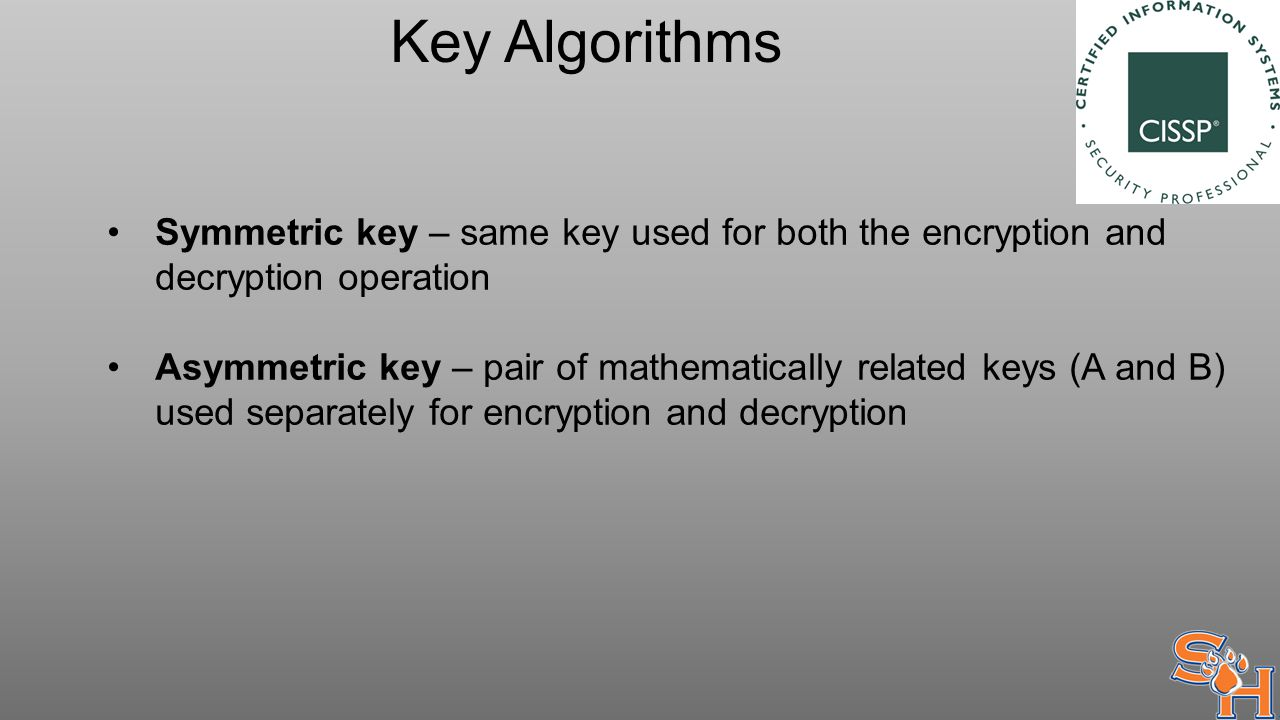 Key Algorithms Symmetric key – same key used for both the encryption and decryption operation Asymmetric key – pair of mathematically related keys (A and B) used separately for encryption and decryption