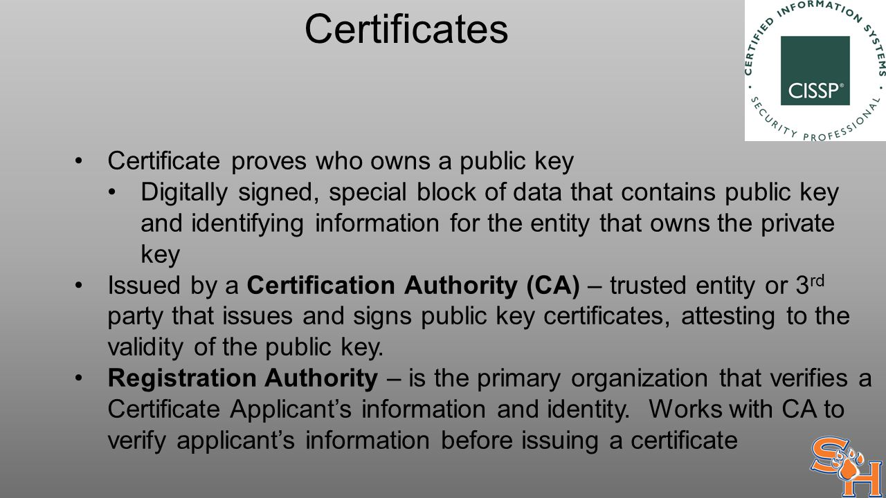 Certificates Certificate proves who owns a public key Digitally signed, special block of data that contains public key and identifying information for the entity that owns the private key Issued by a Certification Authority (CA) – trusted entity or 3 rd party that issues and signs public key certificates, attesting to the validity of the public key.