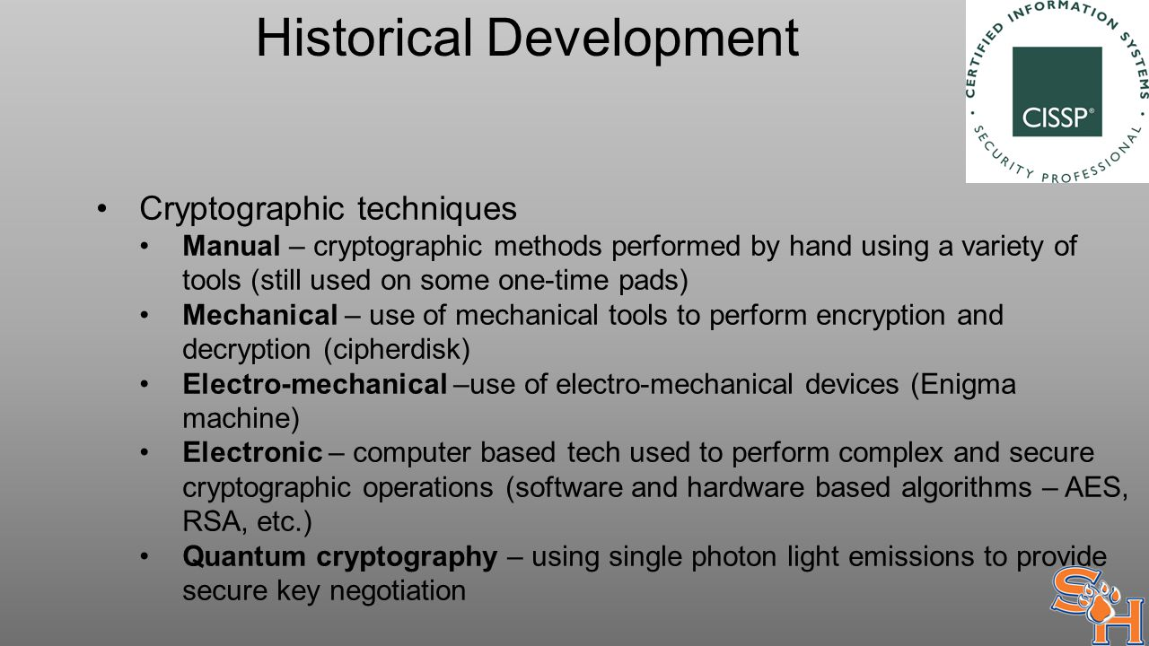 Historical Development Cryptographic techniques Manual – cryptographic methods performed by hand using a variety of tools (still used on some one-time pads) Mechanical – use of mechanical tools to perform encryption and decryption (cipherdisk) Electro-mechanical –use of electro-mechanical devices (Enigma machine) Electronic – computer based tech used to perform complex and secure cryptographic operations (software and hardware based algorithms – AES, RSA, etc.) Quantum cryptography – using single photon light emissions to provide secure key negotiation