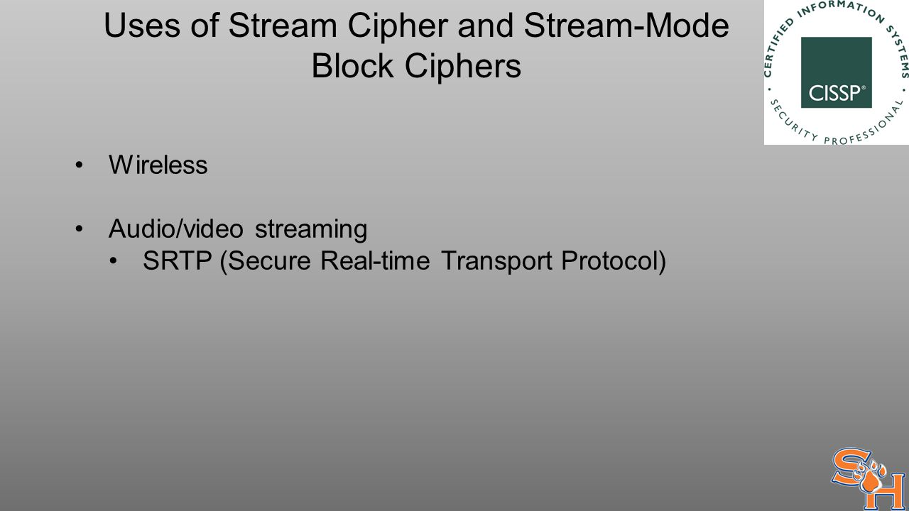 Uses of Stream Cipher and Stream-Mode Block Ciphers Wireless Audio/video streaming SRTP (Secure Real-time Transport Protocol)