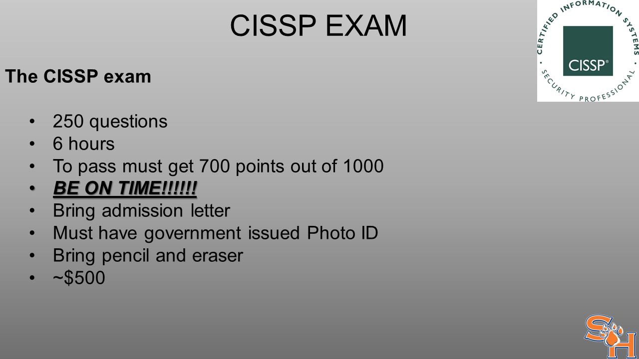 CISSP EXAM The CISSP exam 250 questions 6 hours To pass must get 700 points out of 1000 BE ON TIME!!!!!!BE ON TIME!!!!!.
