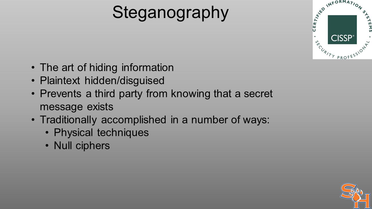 Steganography The art of hiding information Plaintext hidden/disguised Prevents a third party from knowing that a secret message exists Traditionally accomplished in a number of ways: Physical techniques Null ciphers