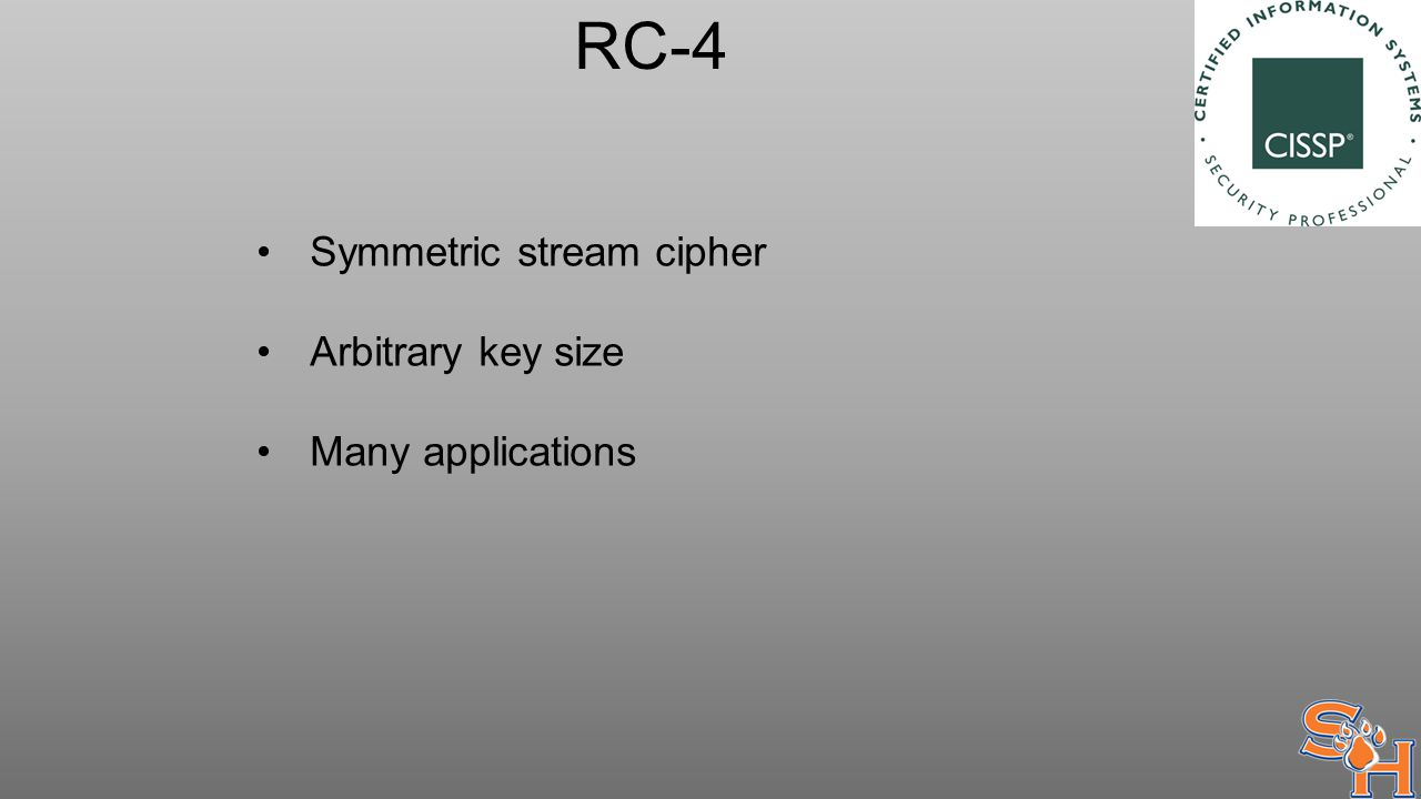 RC-4 Symmetric stream cipher Arbitrary key size Many applications