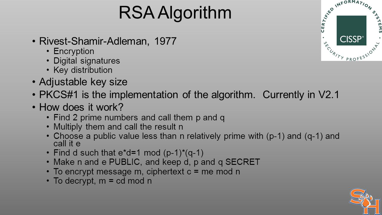 RSA Algorithm Rivest-Shamir-Adleman, 1977 Encryption Digital signatures Key distribution Adjustable key size PKCS#1 is the implementation of the algorithm.