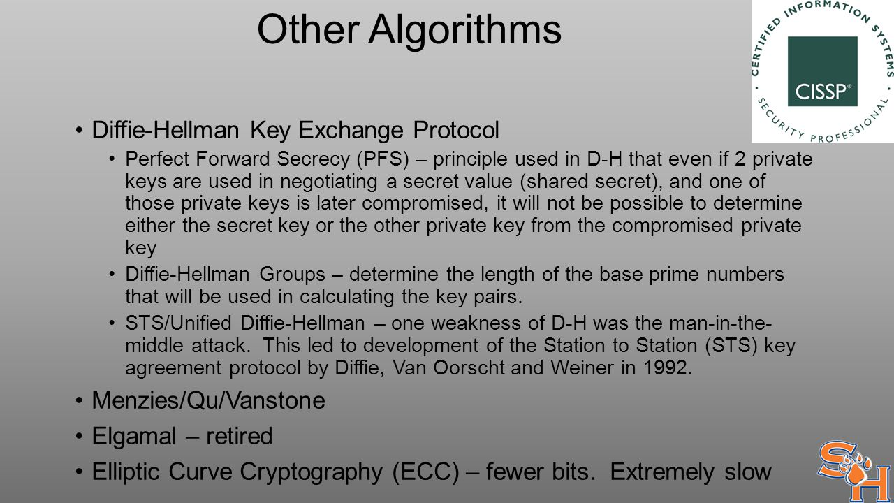 Other Algorithms Diffie-Hellman Key Exchange Protocol Perfect Forward Secrecy (PFS) – principle used in D-H that even if 2 private keys are used in negotiating a secret value (shared secret), and one of those private keys is later compromised, it will not be possible to determine either the secret key or the other private key from the compromised private key Diffie-Hellman Groups – determine the length of the base prime numbers that will be used in calculating the key pairs.
