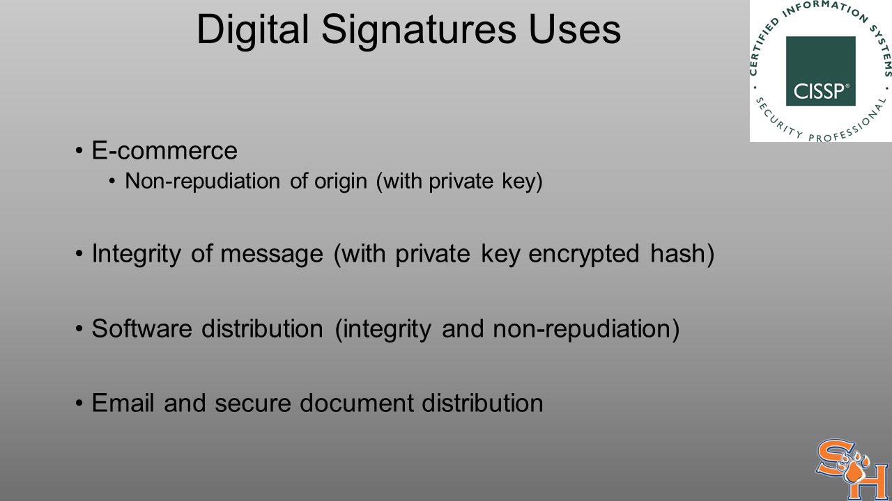 Digital Signatures Uses E-commerce Non-repudiation of origin (with private key) Integrity of message (with private key encrypted hash) Software distribution (integrity and non-repudiation) Email and secure document distribution