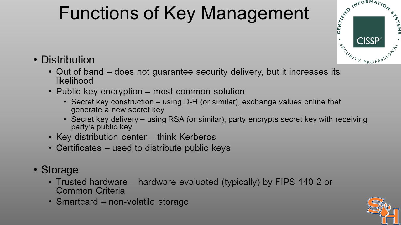 Functions of Key Management Distribution Out of band – does not guarantee security delivery, but it increases its likelihood Public key encryption – most common solution Secret key construction – using D-H (or similar), exchange values online that generate a new secret key Secret key delivery – using RSA (or similar), party encrypts secret key with receiving party's public key.