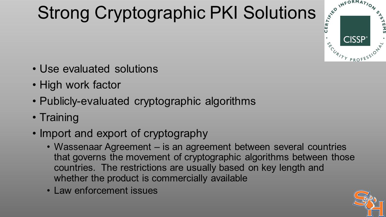 Strong Cryptographic PKI Solutions Use evaluated solutions High work factor Publicly-evaluated cryptographic algorithms Training Import and export of cryptography Wassenaar Agreement – is an agreement between several countries that governs the movement of cryptographic algorithms between those countries.