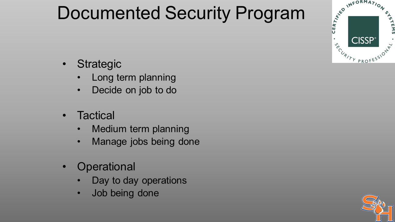 Documented Security Program Strategic Long term planning Decide on job to do Tactical Medium term planning Manage jobs being done Operational Day to day operations Job being done