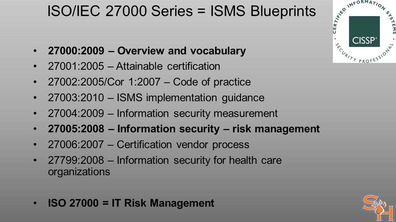 ISO/IEC 27000 Series = ISMS Blueprints 27000:2009 – Overview and vocabulary 27001:2005 – Attainable certification 27002:2005/Cor 1:2007 – Code of practice 27003:2010 – ISMS implementation guidance 27004:2009 – Information security measurement 27005:2008 – Information security – risk management 27006:2007 – Certification vendor process 27799:2008 – Information security for health care organizations ISO 27000 = IT Risk Management