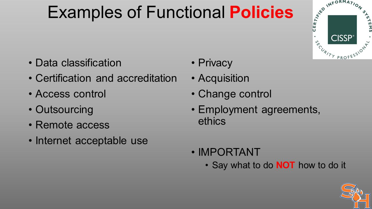 Examples of Functional Policies Data classification Certification and accreditation Access control Outsourcing Remote access Internet acceptable use Privacy Acquisition Change control Employment agreements, ethics IMPORTANT Say what to do NOT how to do it