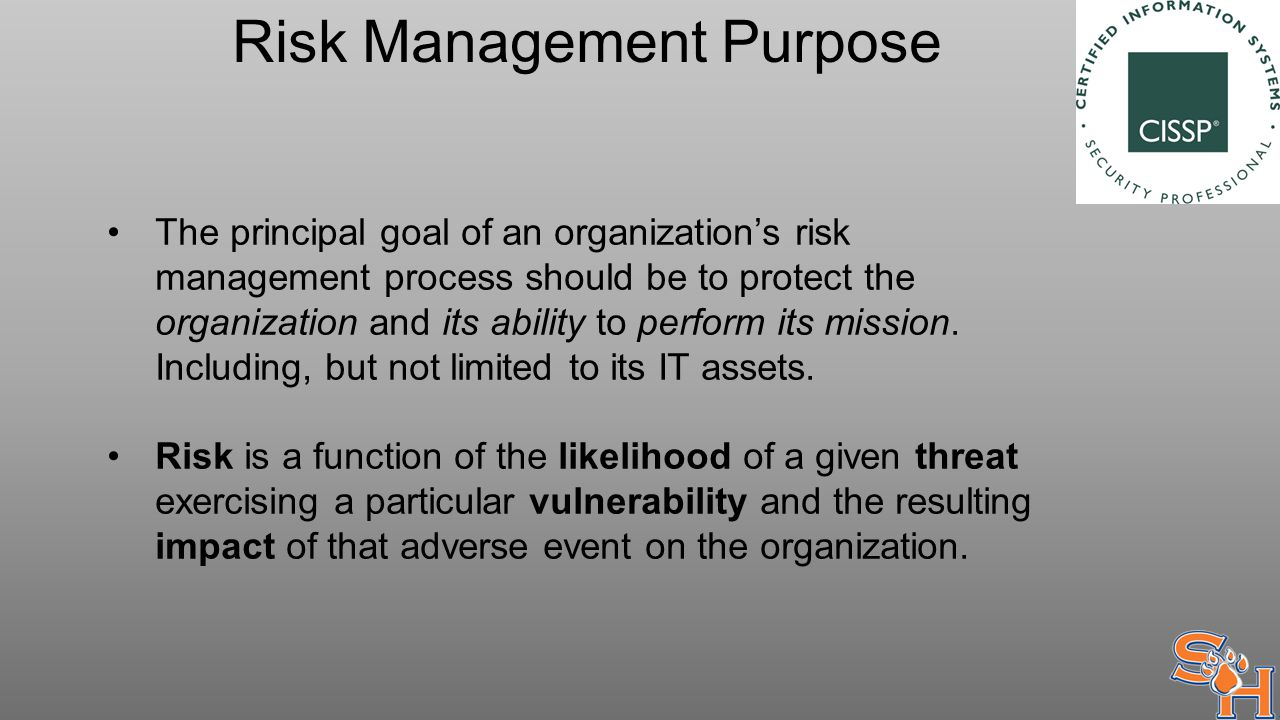 Risk Management Purpose The principal goal of an organization's risk management process should be to protect the organization and its ability to perform its mission.