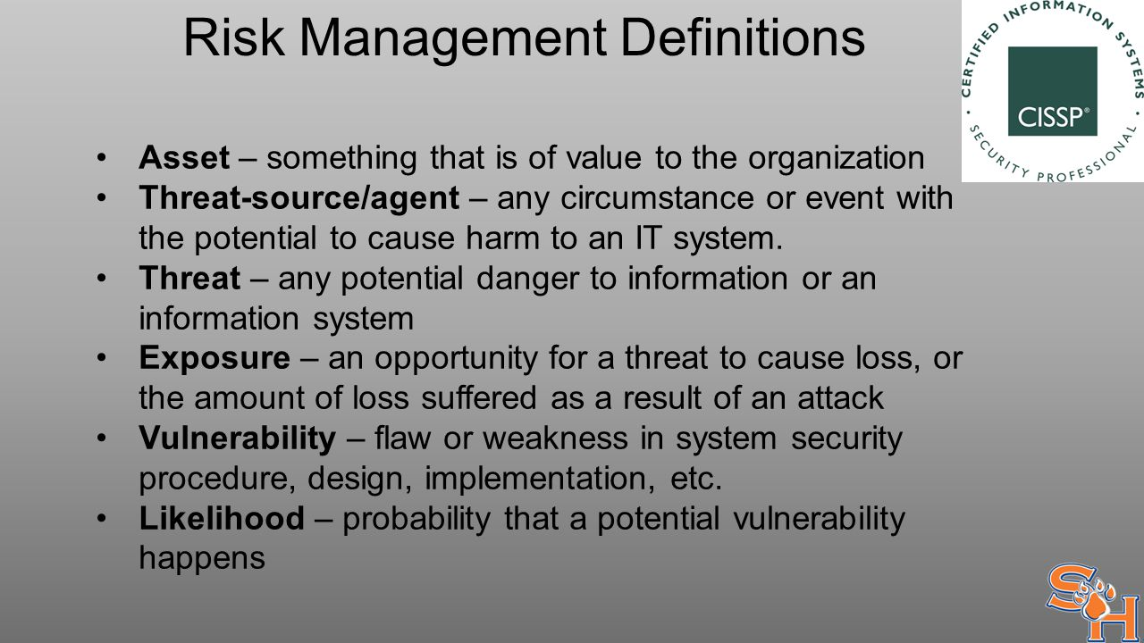 Risk Management Definitions Asset – something that is of value to the organization Threat-source/agent – any circumstance or event with the potential to cause harm to an IT system.