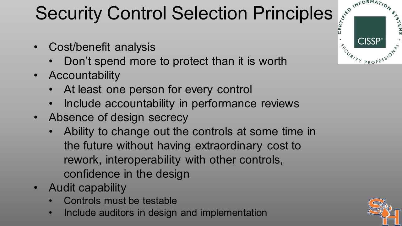 Security Control Selection Principles Cost/benefit analysis Don't spend more to protect than it is worth Accountability At least one person for every control Include accountability in performance reviews Absence of design secrecy Ability to change out the controls at some time in the future without having extraordinary cost to rework, interoperability with other controls, confidence in the design Audit capability Controls must be testable Include auditors in design and implementation
