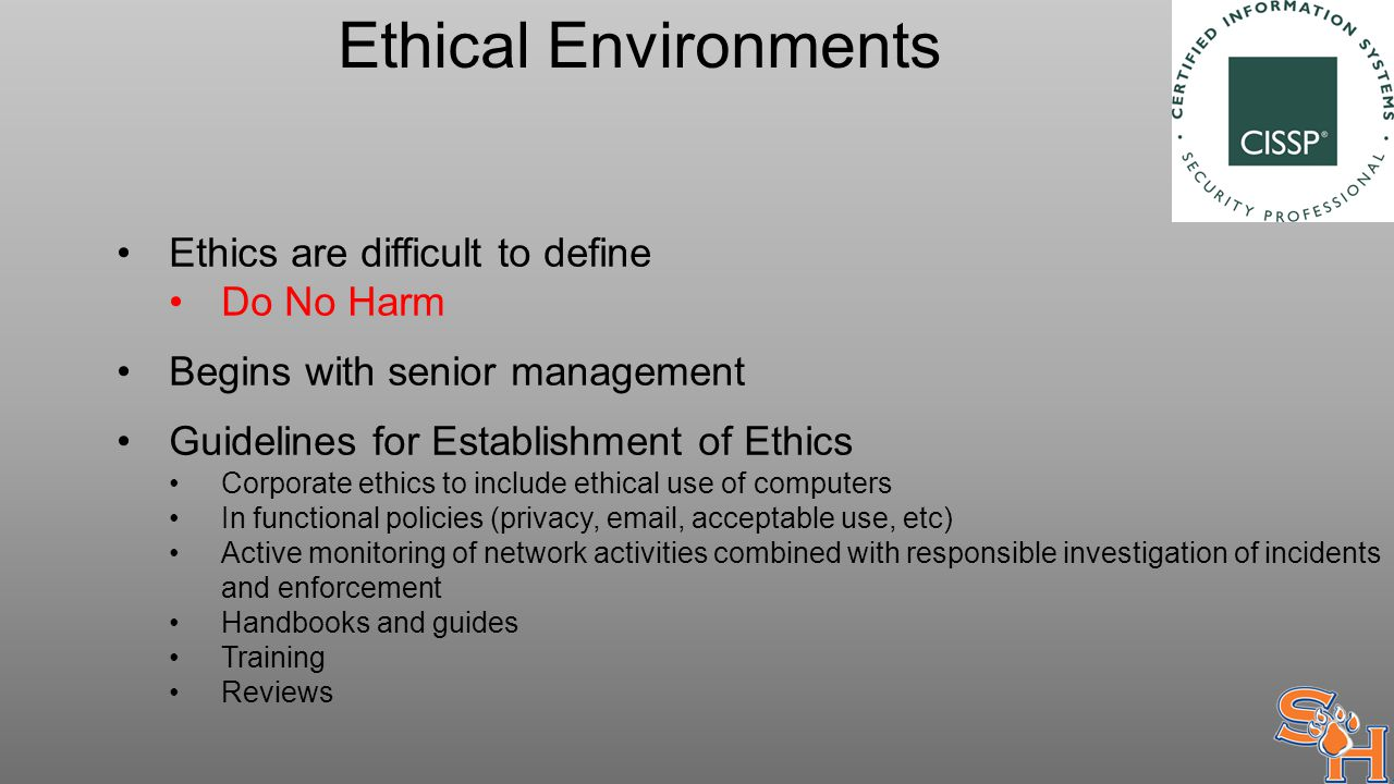 Ethical Environments Ethics are difficult to define Do No Harm Begins with senior management Guidelines for Establishment of Ethics Corporate ethics to include ethical use of computers In functional policies (privacy, email, acceptable use, etc) Active monitoring of network activities combined with responsible investigation of incidents and enforcement Handbooks and guides Training Reviews