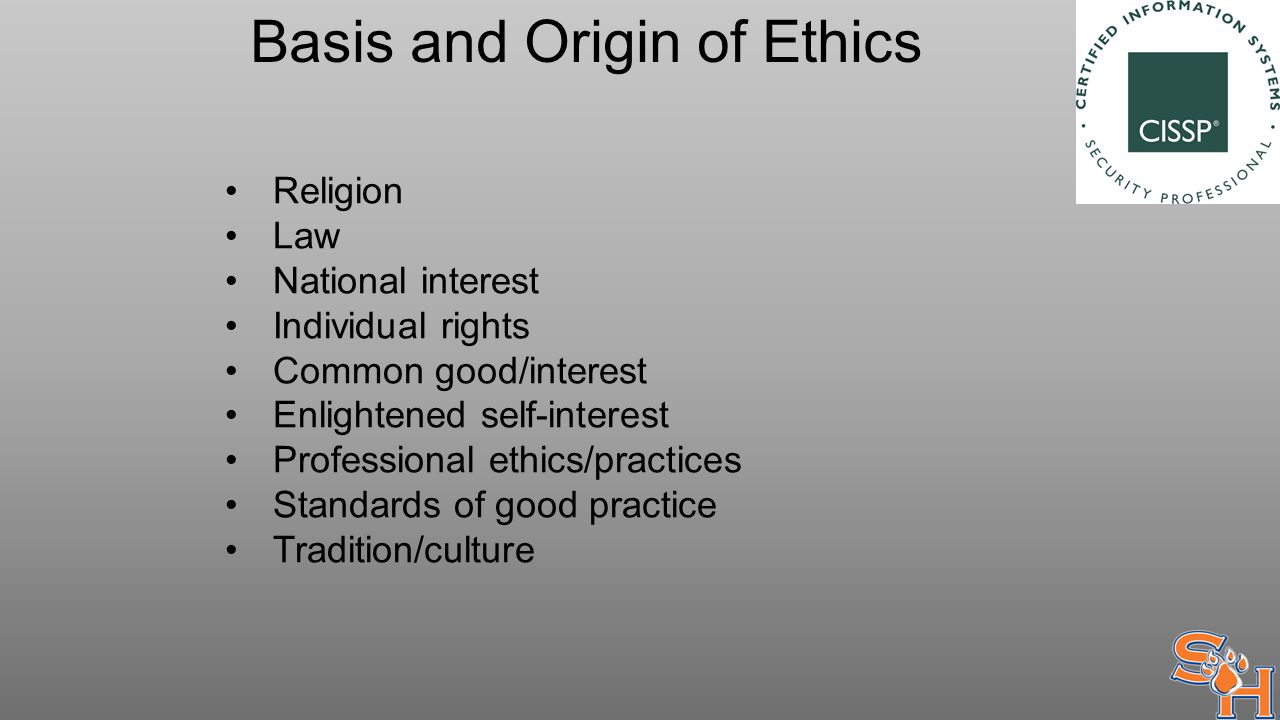 Basis and Origin of Ethics Religion Law National interest Individual rights Common good/interest Enlightened self-interest Professional ethics/practices Standards of good practice Tradition/culture