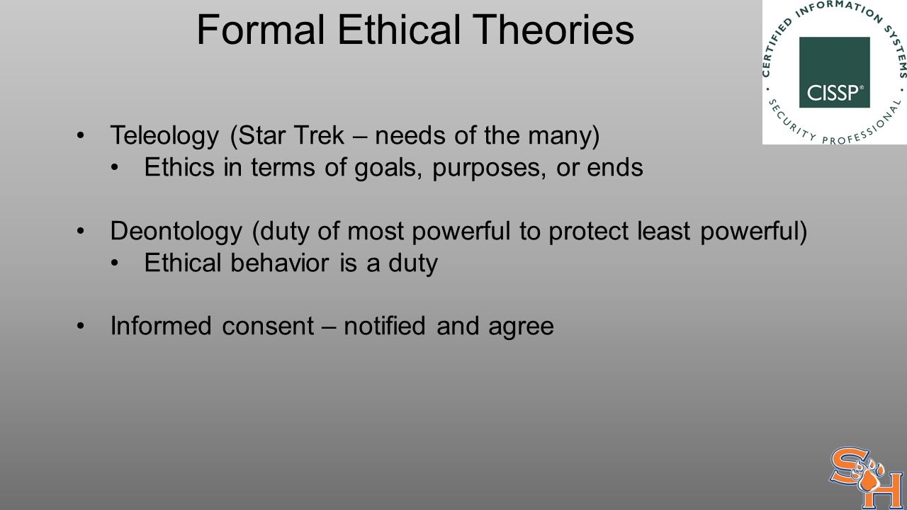 Formal Ethical Theories Teleology (Star Trek – needs of the many) Ethics in terms of goals, purposes, or ends Deontology (duty of most powerful to protect least powerful) Ethical behavior is a duty Informed consent – notified and agree