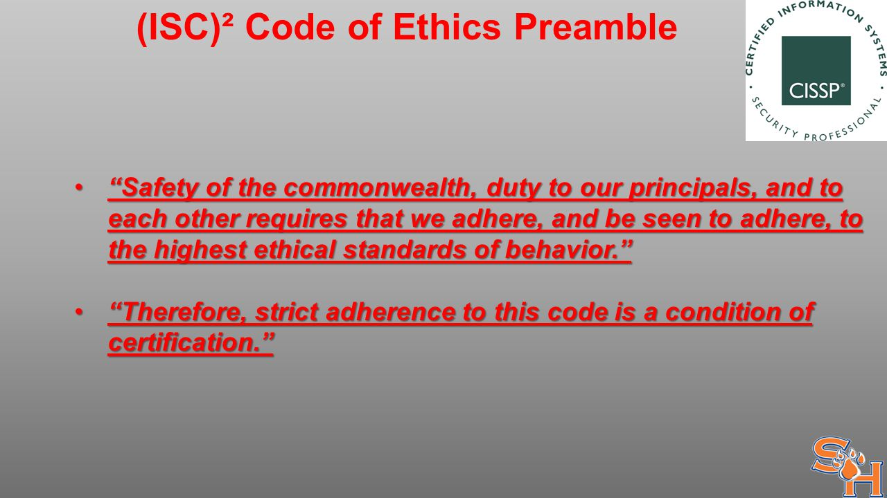 (ISC)² Code of Ethics Preamble Safety of the commonwealth, duty to our principals, and to each other requires that we adhere, and be seen to adhere, to the highest ethical standards of behavior. Safety of the commonwealth, duty to our principals, and to each other requires that we adhere, and be seen to adhere, to the highest ethical standards of behavior. Therefore, strict adherence to this code is a condition of certification. Therefore, strict adherence to this code is a condition of certification.