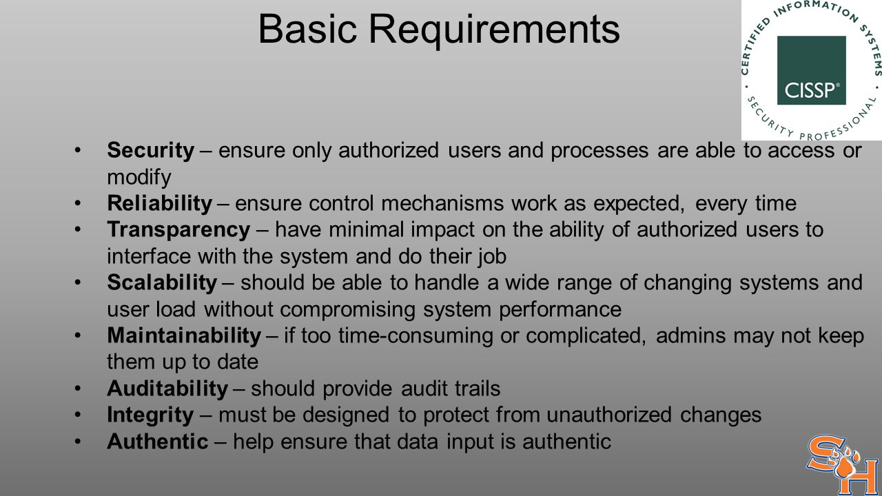 Basic Requirements Security – ensure only authorized users and processes are able to access or modify Reliability – ensure control mechanisms work as expected, every time Transparency – have minimal impact on the ability of authorized users to interface with the system and do their job Scalability – should be able to handle a wide range of changing systems and user load without compromising system performance Maintainability – if too time-consuming or complicated, admins may not keep them up to date Auditability – should provide audit trails Integrity – must be designed to protect from unauthorized changes Authentic – help ensure that data input is authentic
