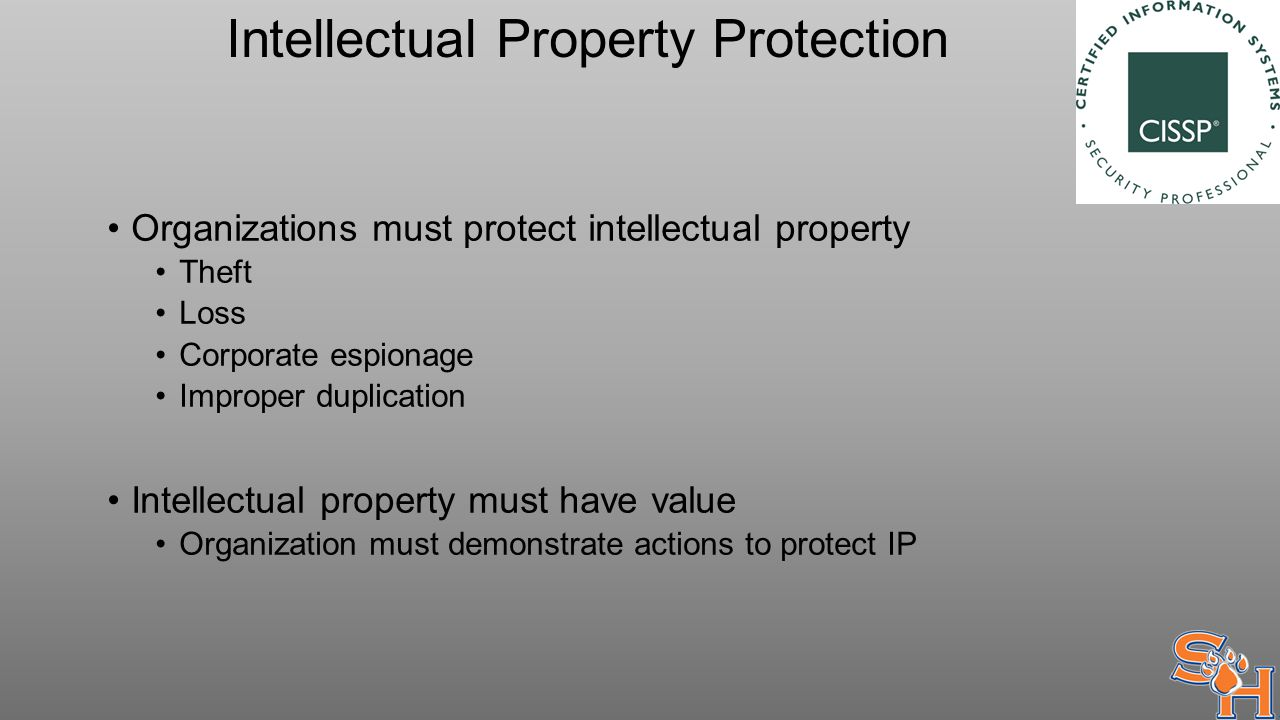 Intellectual Property Protection Organizations must protect intellectual property Theft Loss Corporate espionage Improper duplication Intellectual property must have value Organization must demonstrate actions to protect IP