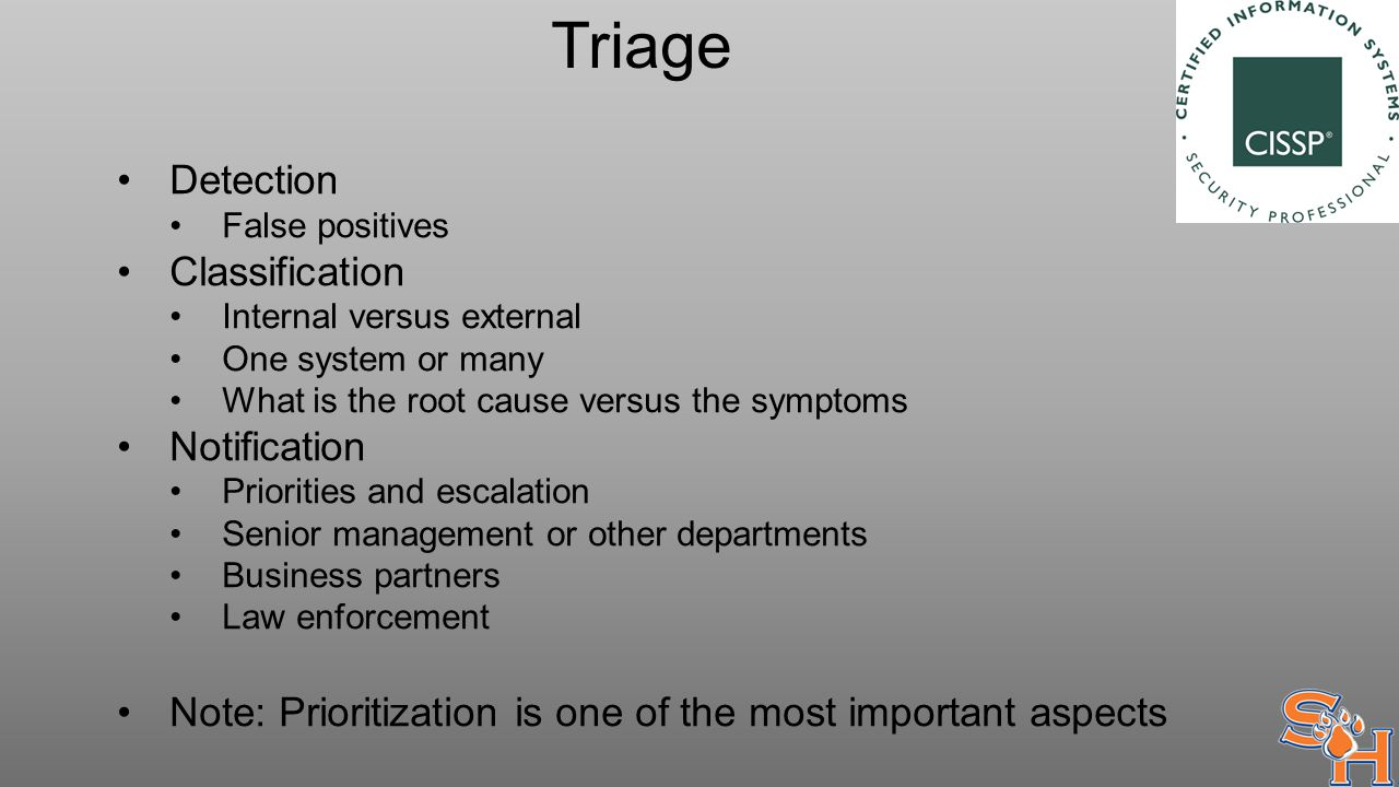 Triage Detection False positives Classification Internal versus external One system or many What is the root cause versus the symptoms Notification Priorities and escalation Senior management or other departments Business partners Law enforcement Note: Prioritization is one of the most important aspects