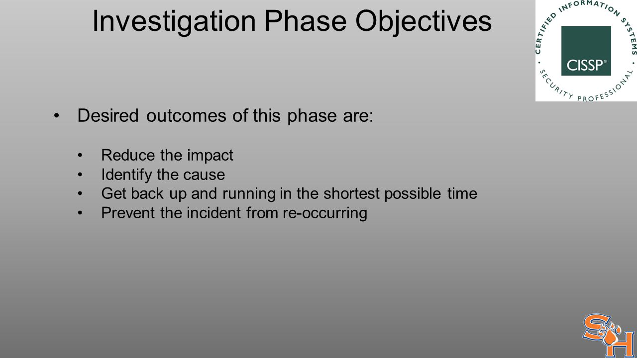 Investigation Phase Objectives Desired outcomes of this phase are: Reduce the impact Identify the cause Get back up and running in the shortest possible time Prevent the incident from re-occurring