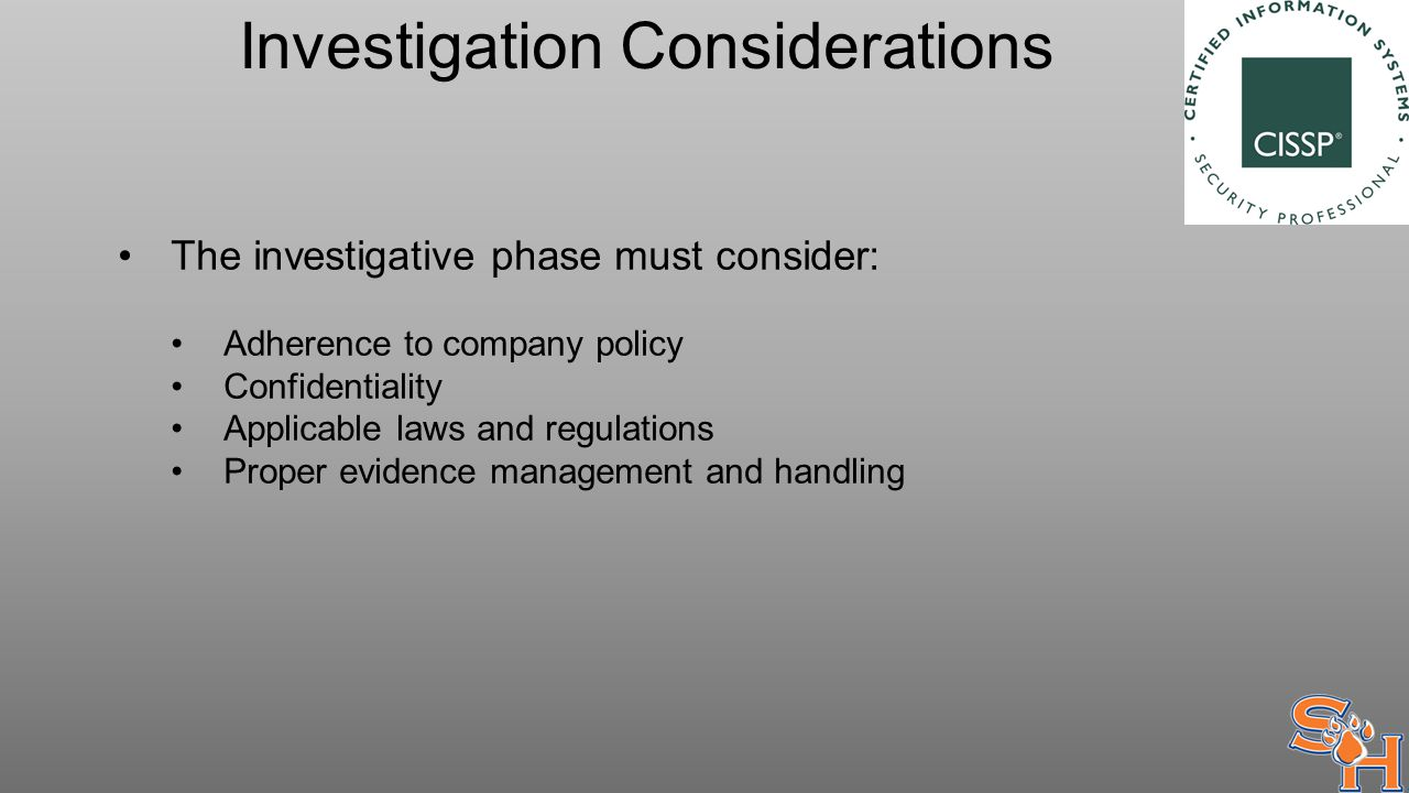 Investigation Considerations The investigative phase must consider: Adherence to company policy Confidentiality Applicable laws and regulations Proper evidence management and handling