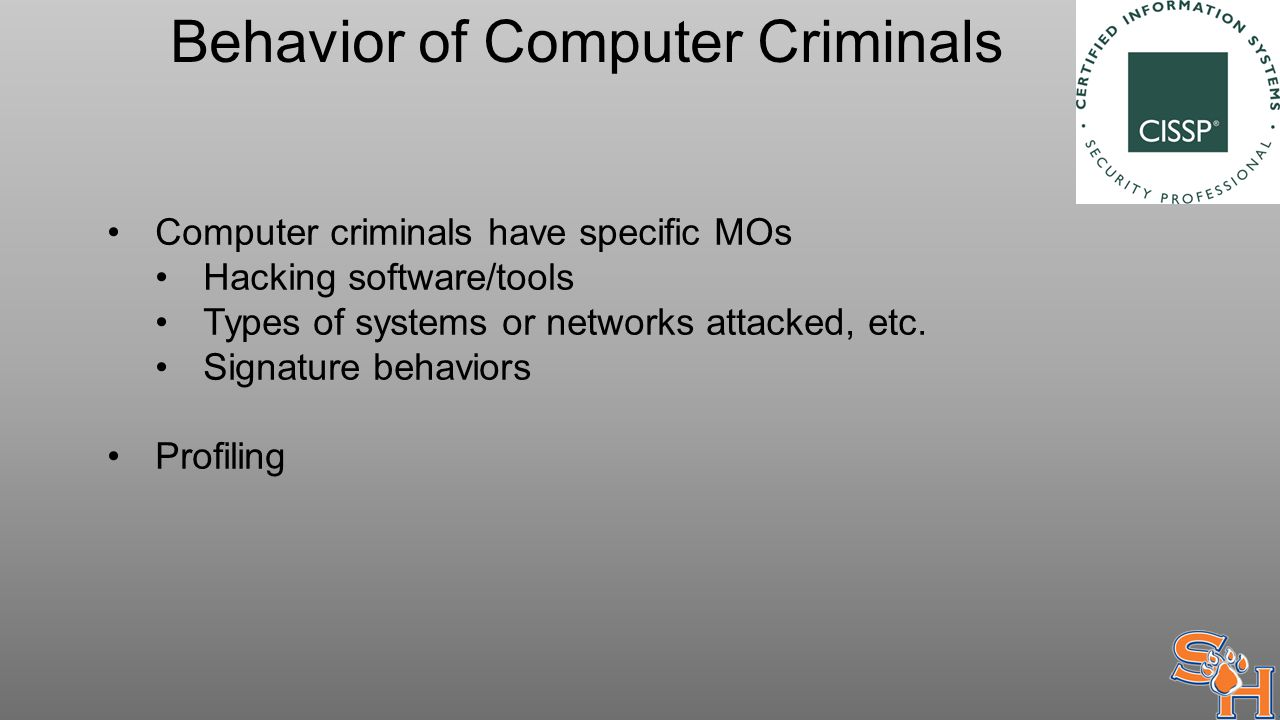 Behavior of Computer Criminals Computer criminals have specific MOs Hacking software/tools Types of systems or networks attacked, etc.