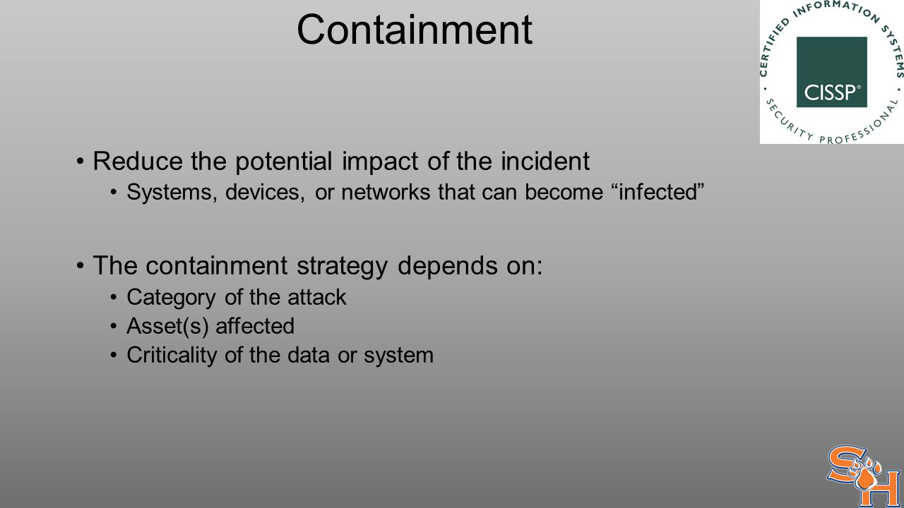 Containment Reduce the potential impact of the incident Systems, devices, or networks that can become infected The containment strategy depends on: Category of the attack Asset(s) affected Criticality of the data or system