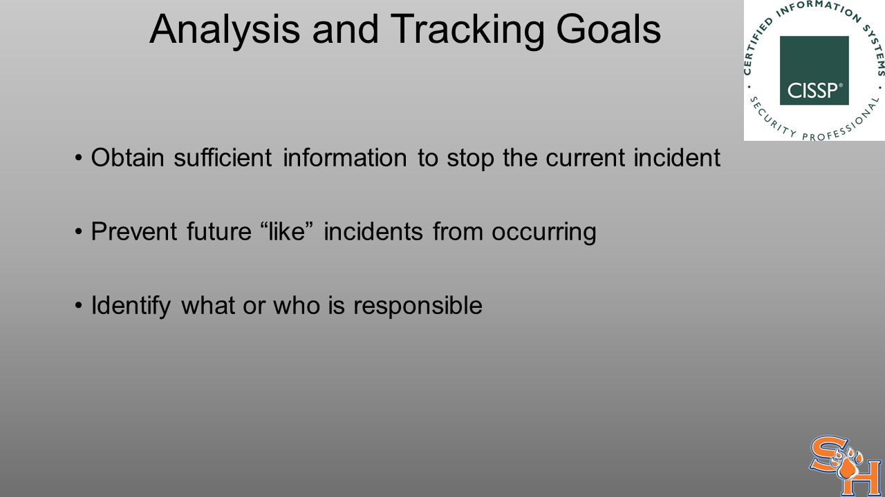Analysis and Tracking Goals Obtain sufficient information to stop the current incident Prevent future like incidents from occurring Identify what or who is responsible