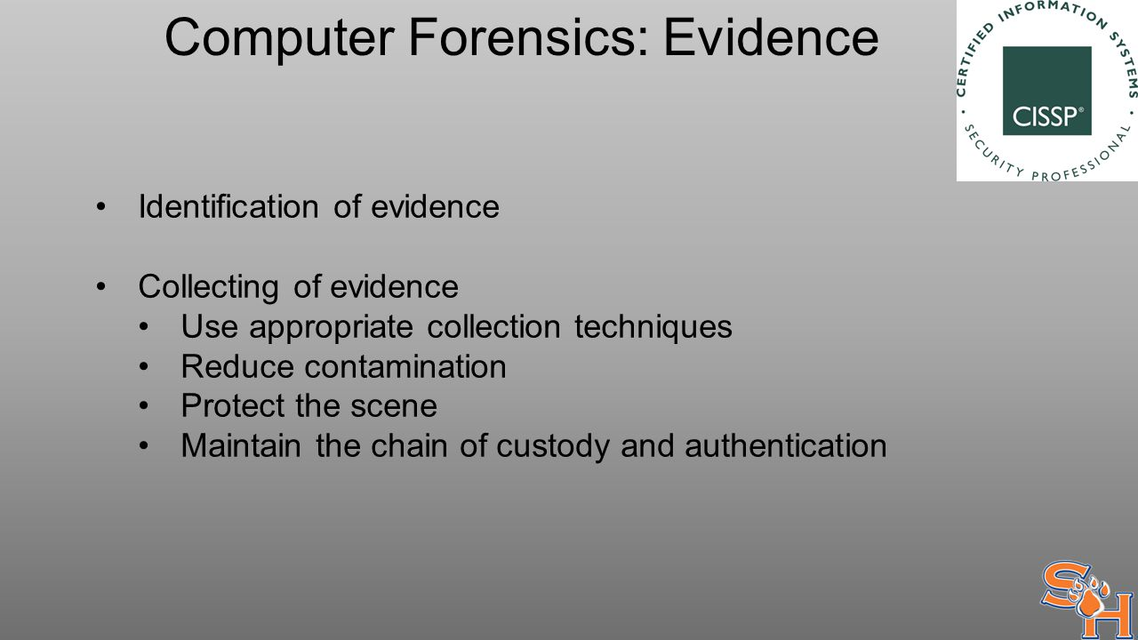 Computer Forensics: Evidence Identification of evidence Collecting of evidence Use appropriate collection techniques Reduce contamination Protect the scene Maintain the chain of custody and authentication