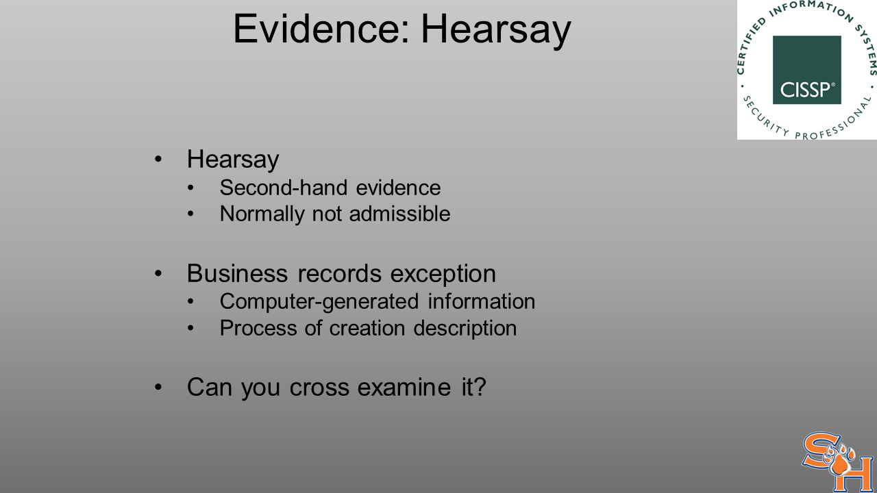 Evidence: Hearsay Hearsay Second-hand evidence Normally not admissible Business records exception Computer-generated information Process of creation description Can you cross examine it?
