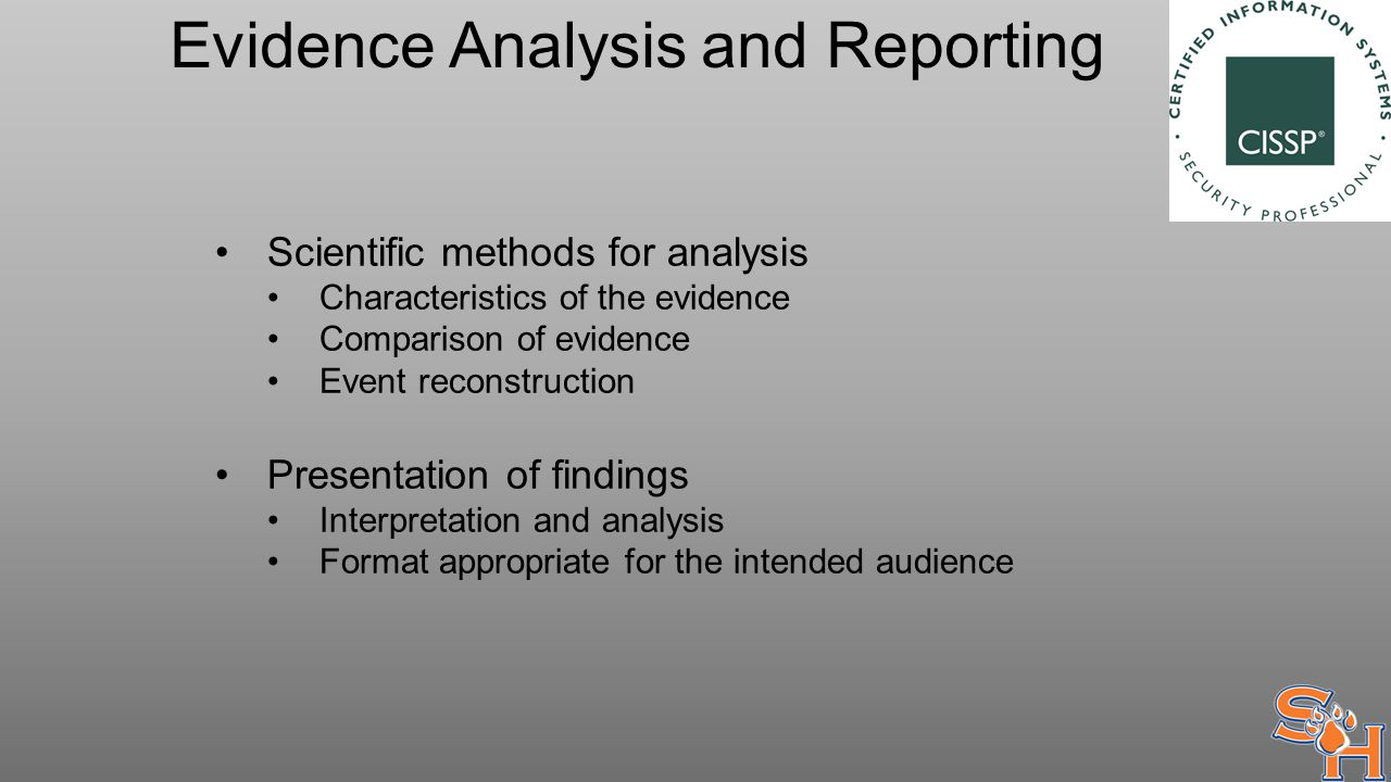Evidence Analysis and Reporting Scientific methods for analysis Characteristics of the evidence Comparison of evidence Event reconstruction Presentation of findings Interpretation and analysis Format appropriate for the intended audience