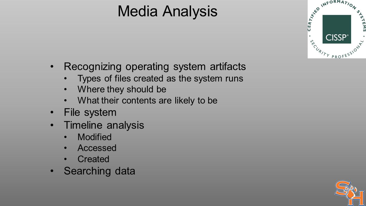 Media Analysis Recognizing operating system artifacts Types of files created as the system runs Where they should be What their contents are likely to be File system Timeline analysis Modified Accessed Created Searching data