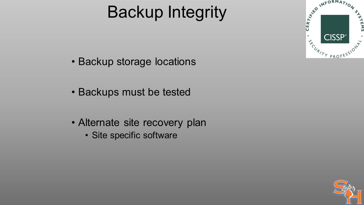 Backup Integrity Backup storage locations Backups must be tested Alternate site recovery plan Site specific software