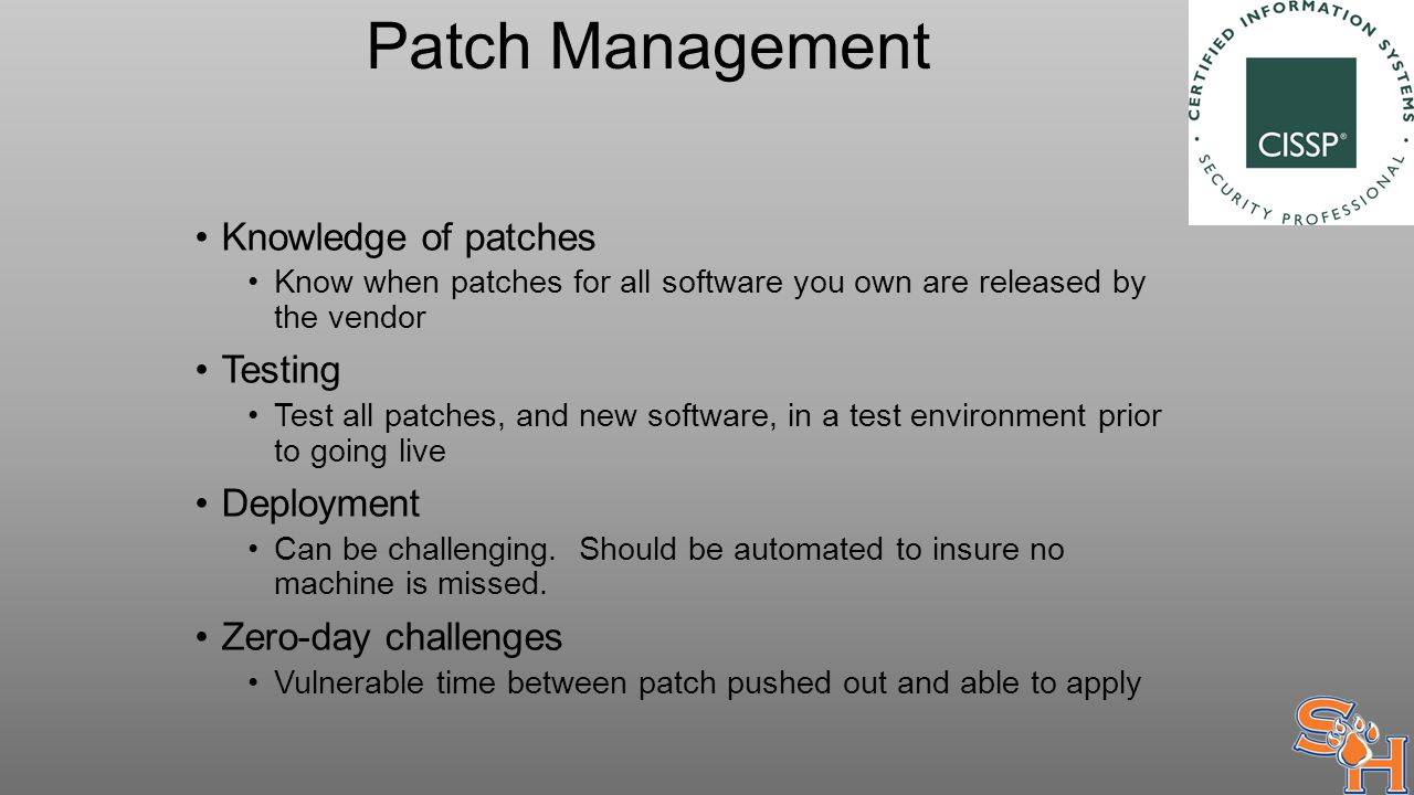 Patch Management Knowledge of patches Know when patches for all software you own are released by the vendor Testing Test all patches, and new software, in a test environment prior to going live Deployment Can be challenging.