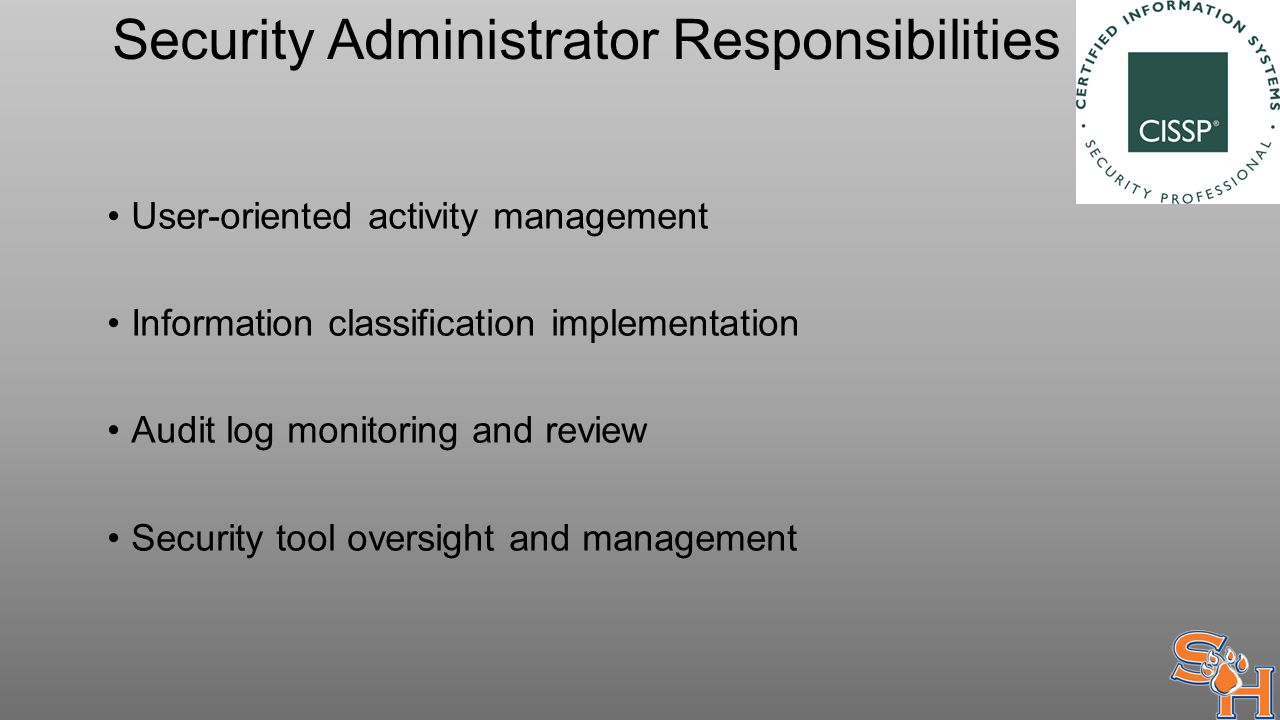 Security Administrator Responsibilities User-oriented activity management Information classification implementation Audit log monitoring and review Security tool oversight and management