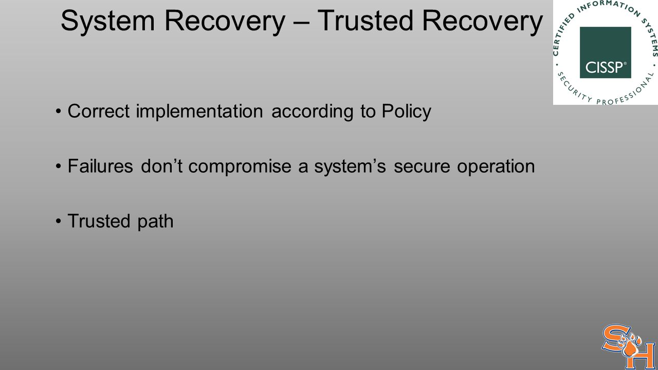 System Recovery – Trusted Recovery Correct implementation according to Policy Failures don't compromise a system's secure operation Trusted path