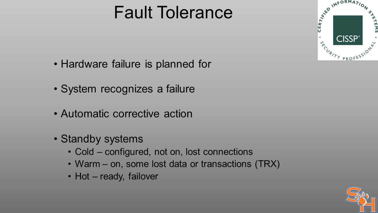 Fault Tolerance Hardware failure is planned for System recognizes a failure Automatic corrective action Standby systems Cold – configured, not on, lost connections Warm – on, some lost data or transactions (TRX) Hot – ready, failover